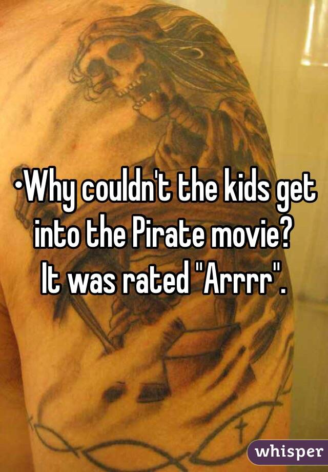 "•Why couldn't the kids get into the Pirate movie? It was rated ""Arrrr""."