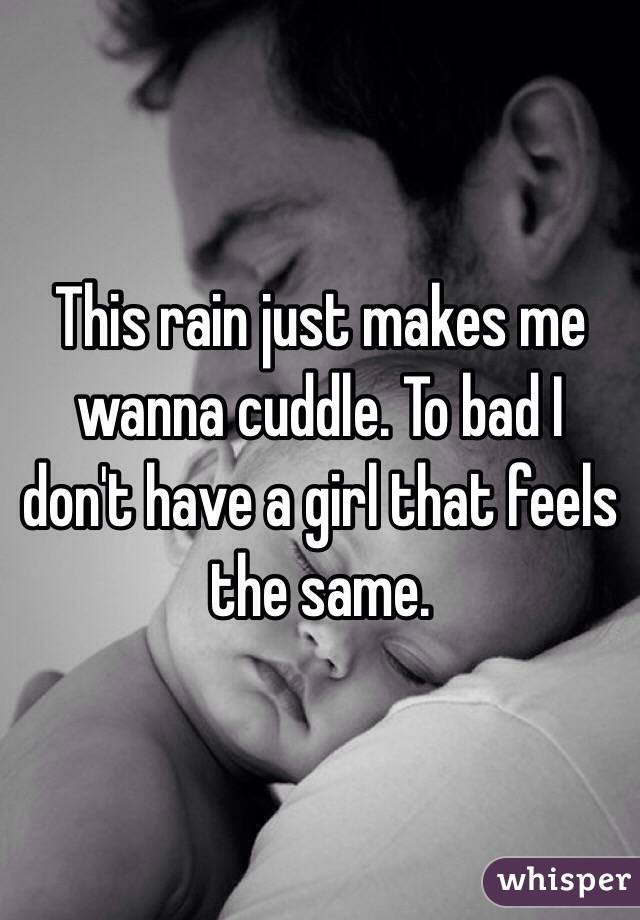 This rain just makes me wanna cuddle. To bad I don't have a girl that feels the same.
