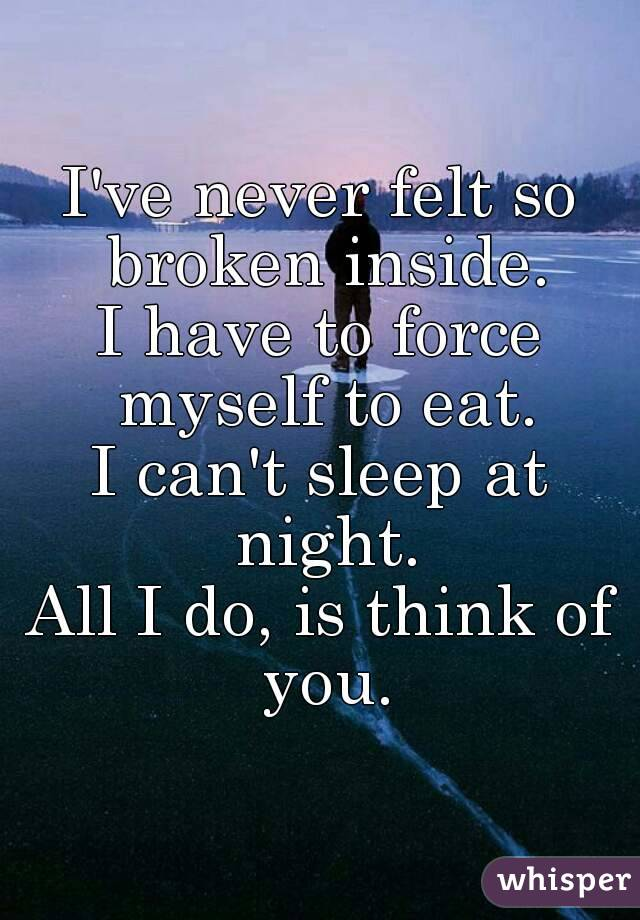 I've never felt so broken inside. I have to force myself to eat. I can't sleep at night. All I do, is think of you.