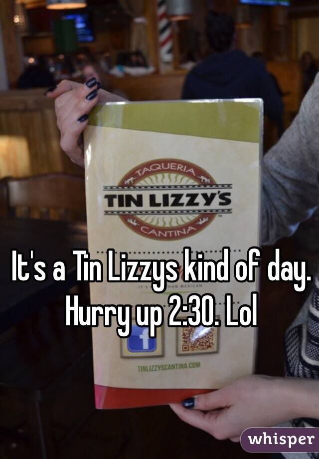 It's a Tin Lizzys kind of day. Hurry up 2:30. Lol