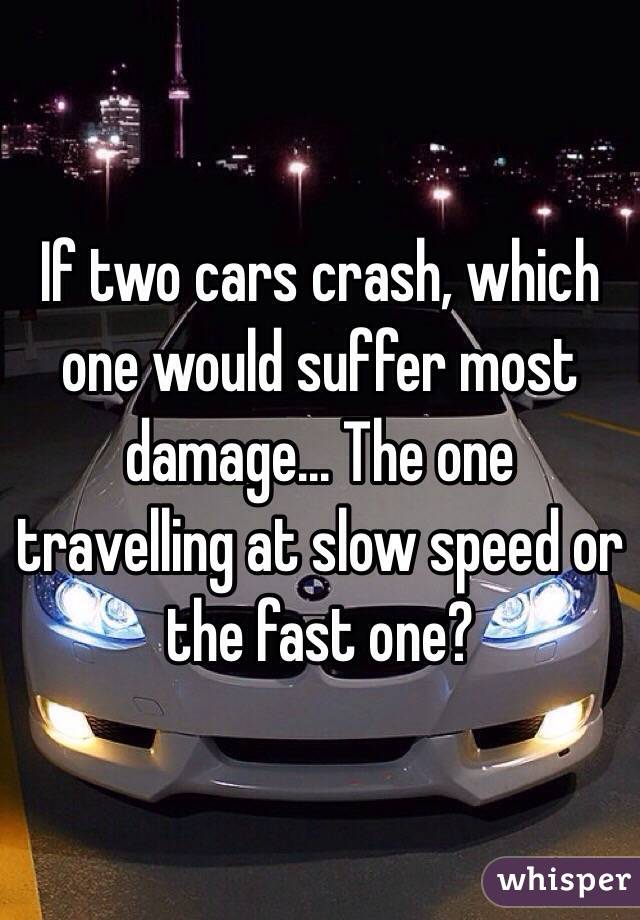If two cars crash, which one would suffer most damage... The one travelling at slow speed or the fast one?
