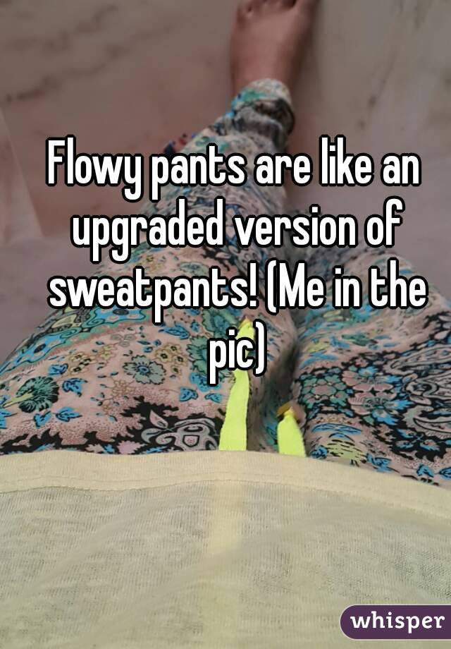 Flowy pants are like an upgraded version of sweatpants! (Me in the pic)