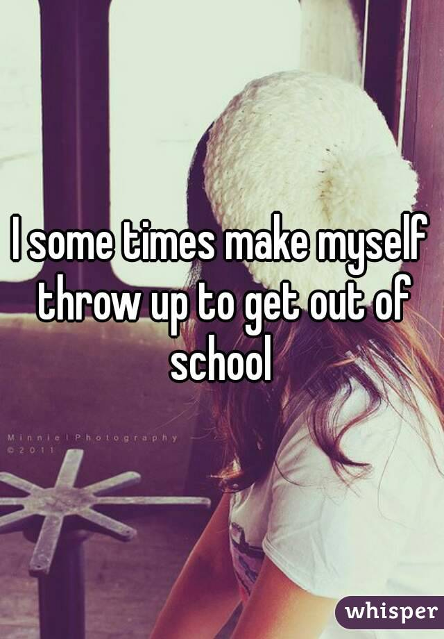 I some times make myself throw up to get out of school