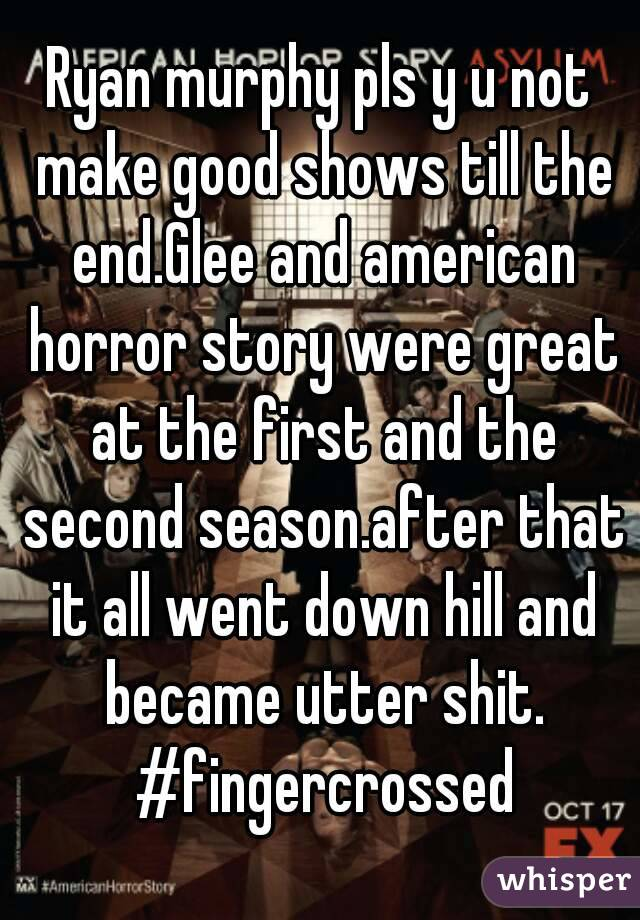 Ryan murphy pls y u not make good shows till the end.Glee and american horror story were great at the first and the second season.after that it all went down hill and became utter shit. #fingercrossed