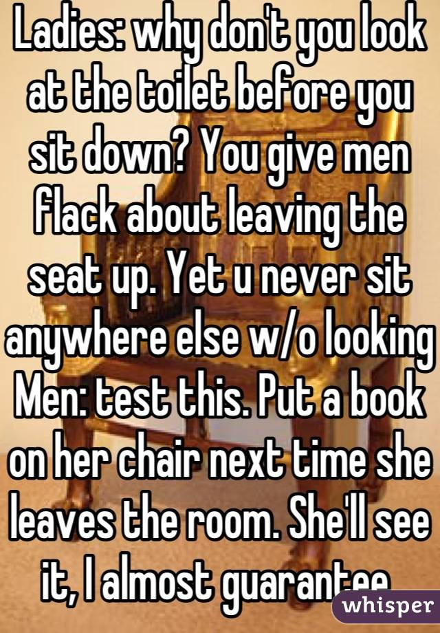 Ladies: why don't you look at the toilet before you sit down? You give men flack about leaving the seat up. Yet u never sit anywhere else w/o looking  Men: test this. Put a book on her chair next time she leaves the room. She'll see it, I almost guarantee