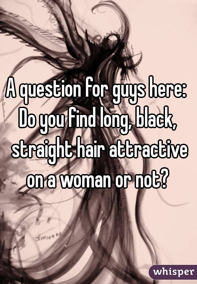 A question for guys here:  Do you find long, black, straight hair attractive on a woman or not?