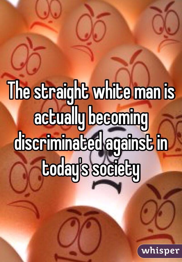 The straight white man is actually becoming discriminated against in today's society