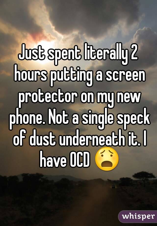 Just spent literally 2 hours putting a screen protector on my new phone. Not a single speck of dust underneath it. I have OCD 😧