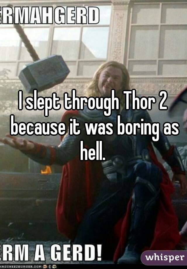 I slept through Thor 2 because it was boring as hell.