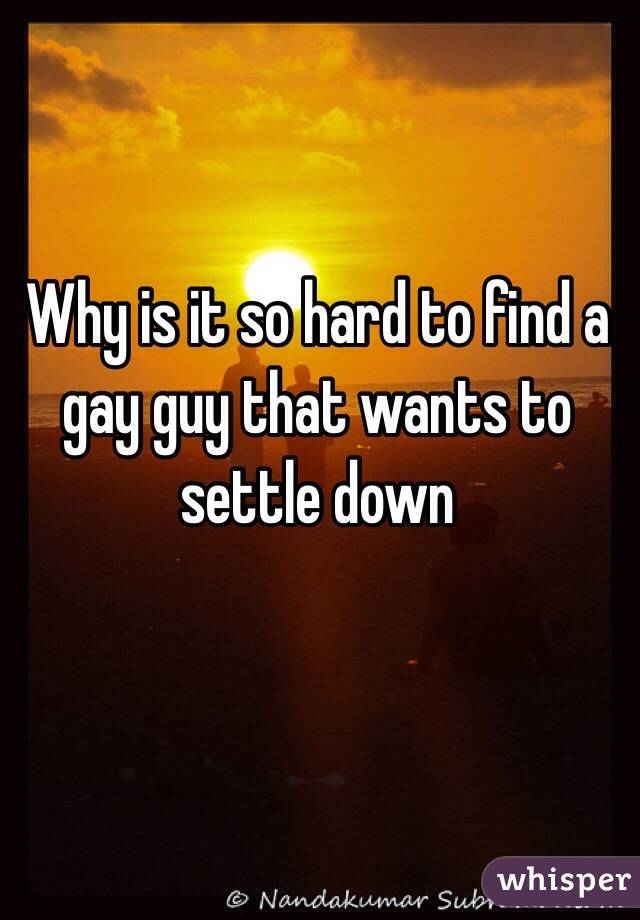 Why is it so hard to find a gay guy that wants to settle down