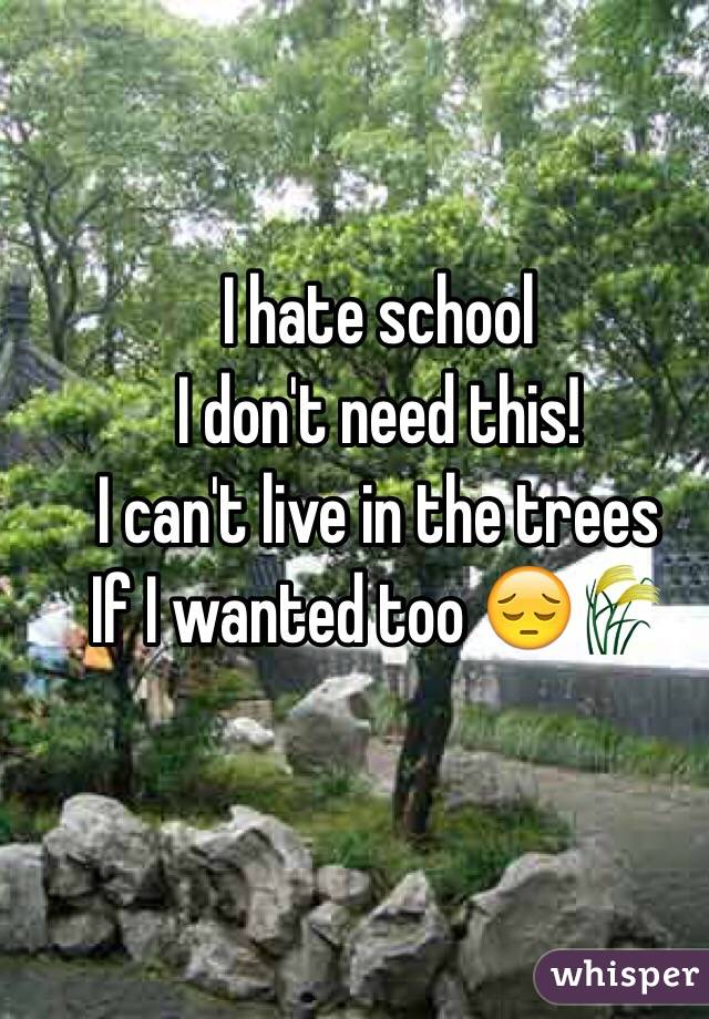 I hate school I don't need this! I can't live in the trees  If I wanted too 😔🌾