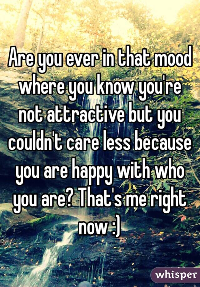 Are you ever in that mood where you know you're not attractive but you couldn't care less because you are happy with who you are? That's me right now :)