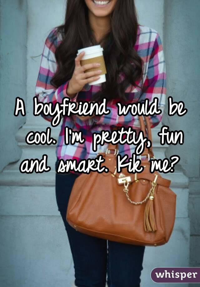 A boyfriend would be cool. I'm pretty, fun and smart. Kik me?