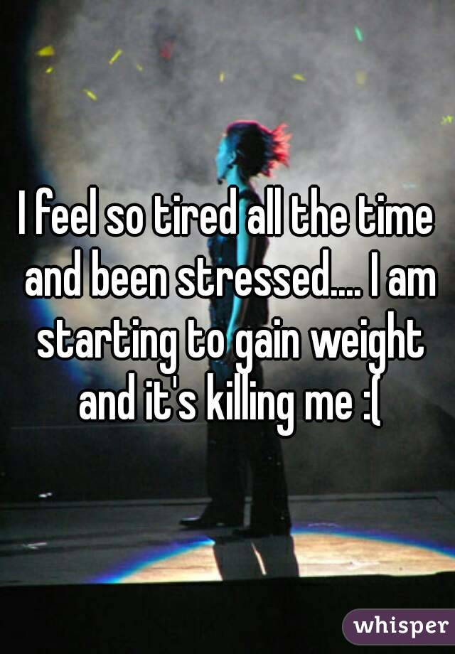 I feel so tired all the time and been stressed.... I am starting to gain weight and it's killing me :(