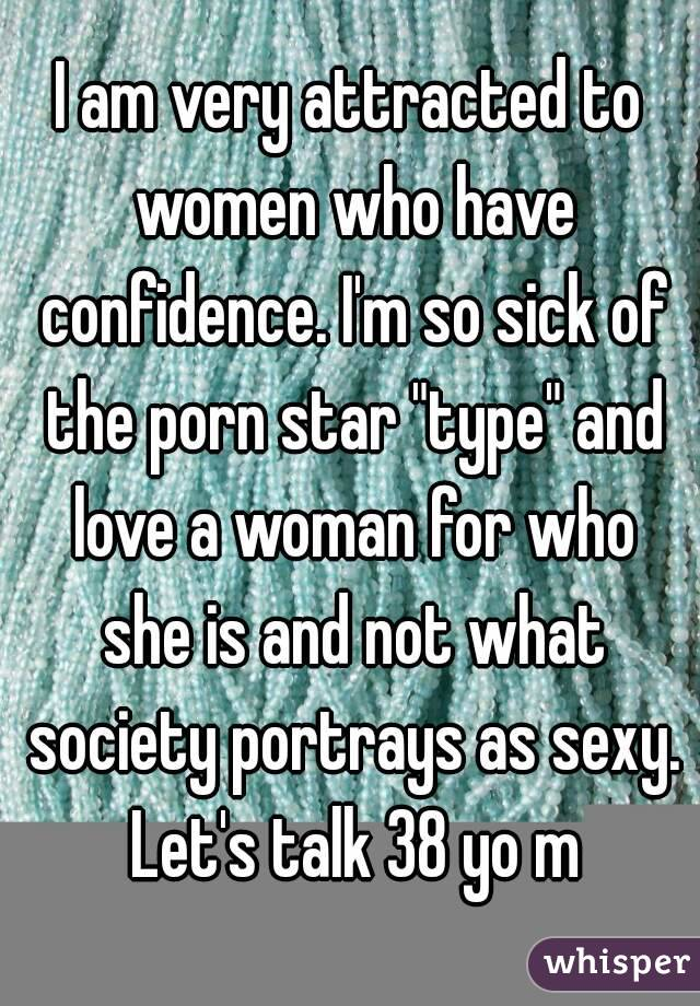 "I am very attracted to women who have confidence. I'm so sick of the porn star ""type"" and love a woman for who she is and not what society portrays as sexy. Let's talk 38 yo m"