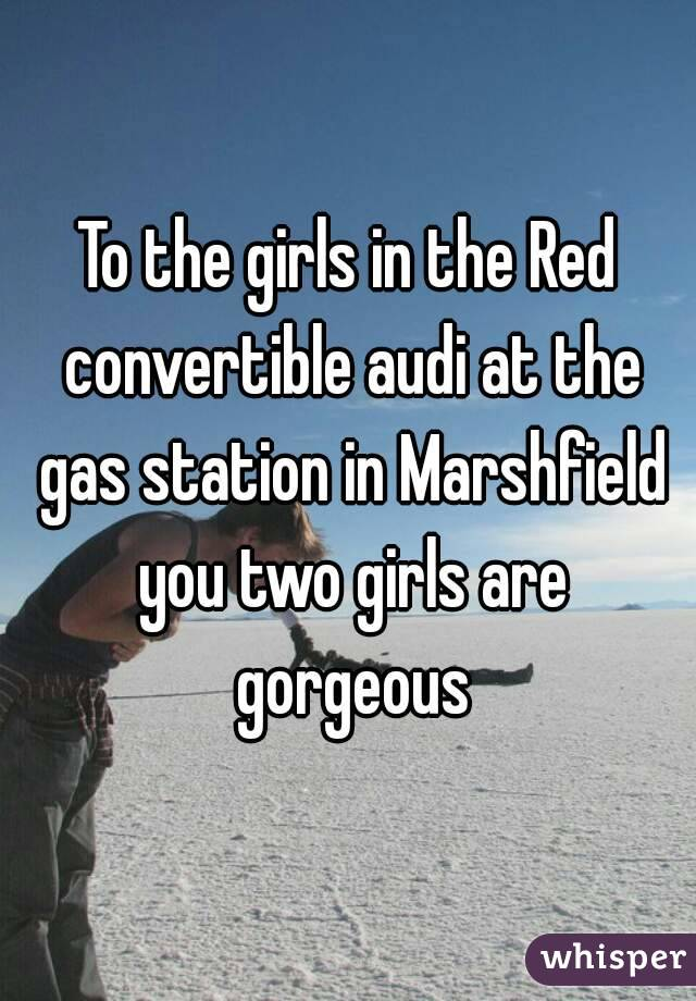 To the girls in the Red convertible audi at the gas station in Marshfield you two girls are gorgeous