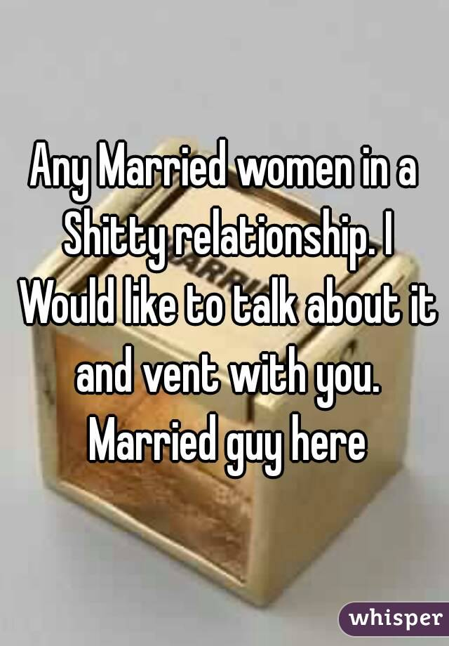 Any Married women in a Shitty relationship. I Would like to talk about it and vent with you. Married guy here