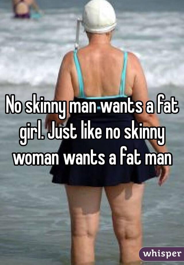 No skinny man wants a fat girl. Just like no skinny woman wants a fat man