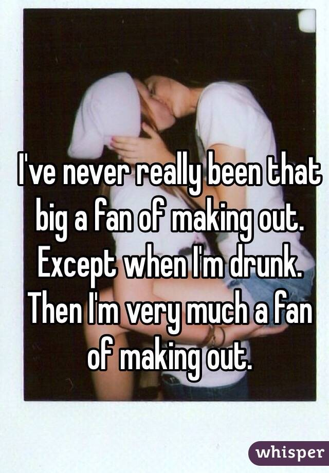 I've never really been that big a fan of making out. Except when I'm drunk. Then I'm very much a fan of making out.