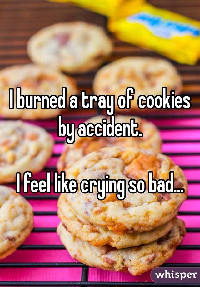 I burned a tray of cookies by accident.  I feel like crying so bad...