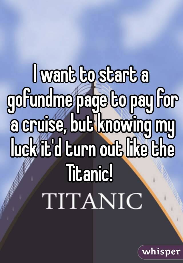 I want to start a gofundme page to pay for a cruise, but knowing my luck it'd turn out like the Titanic!