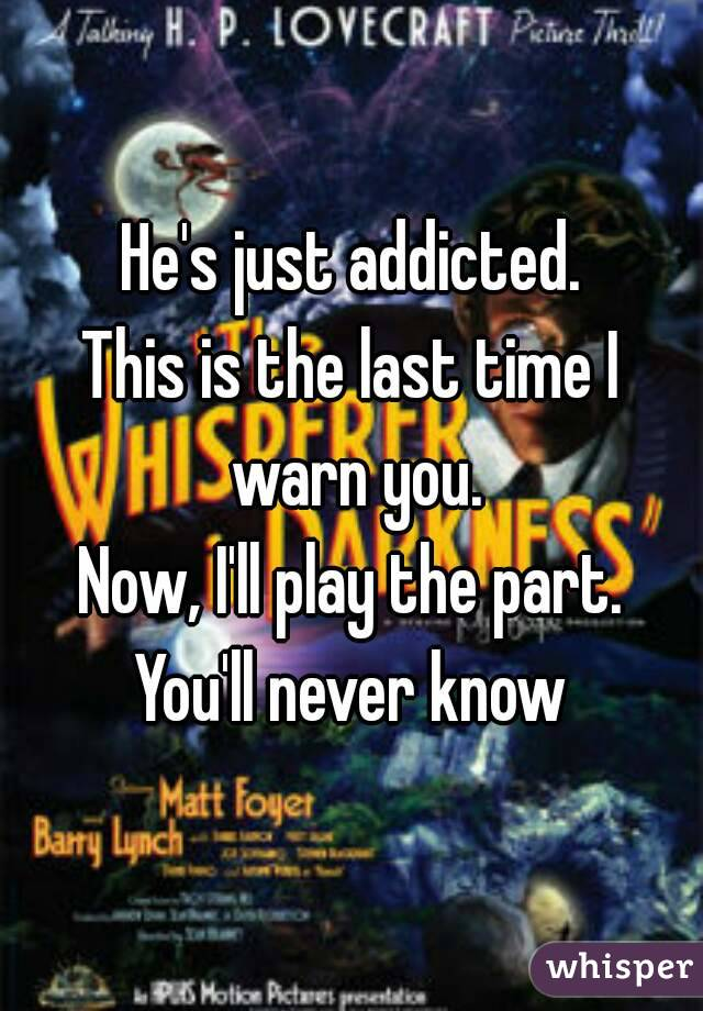 He's just addicted. This is the last time I warn you. Now, I'll play the part. You'll never know