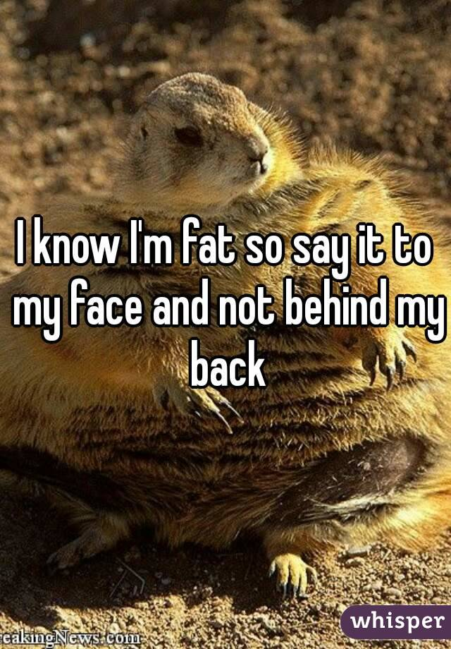 I know I'm fat so say it to my face and not behind my back