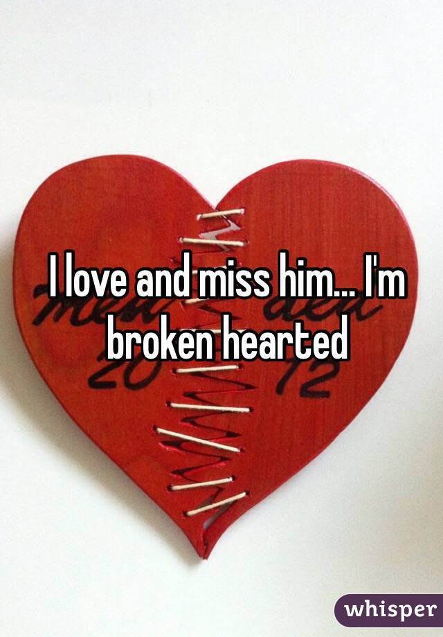 I love and miss him... I'm broken hearted