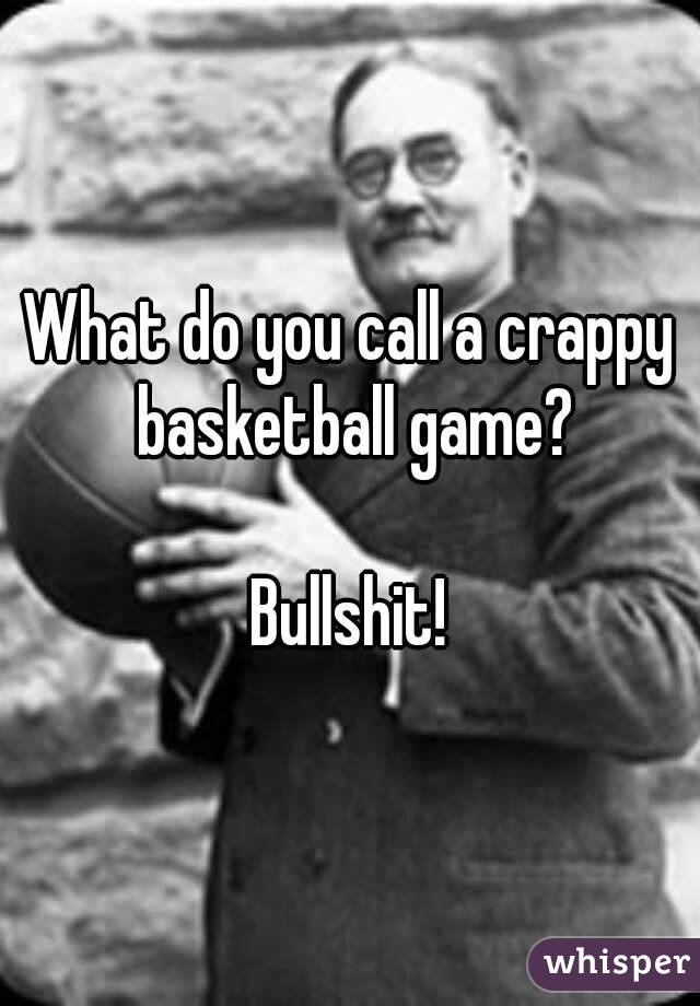 What do you call a crappy basketball game?  Bullshit!