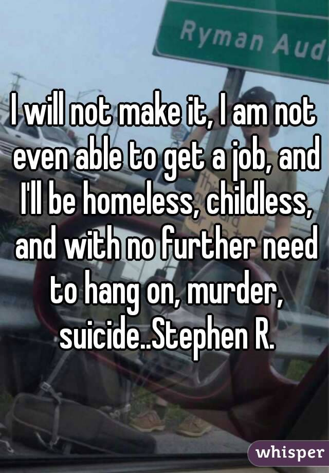 I will not make it, I am not even able to get a job, and I'll be homeless, childless, and with no further need to hang on, murder, suicide..Stephen R.