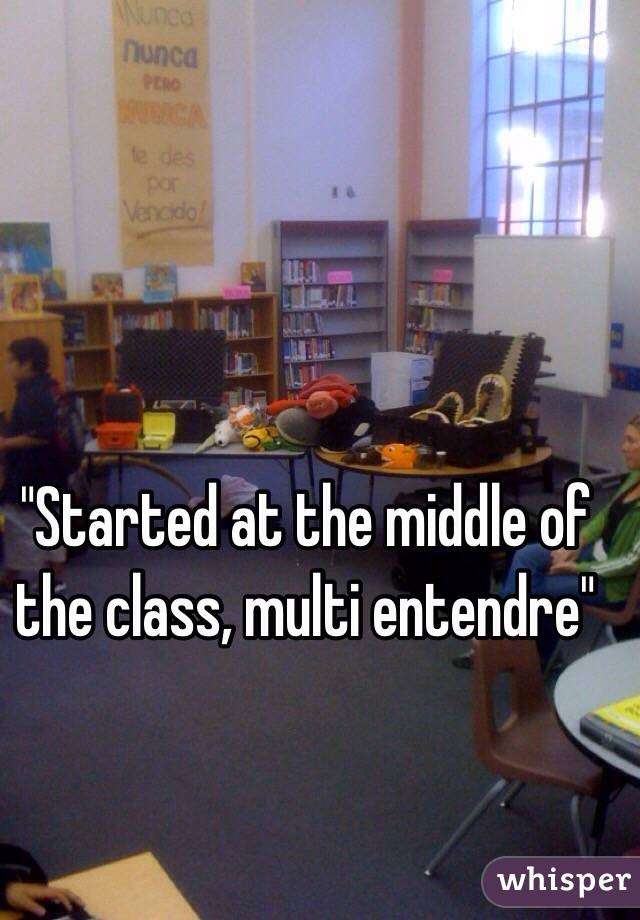 """Started at the middle of the class, multi entendre"""