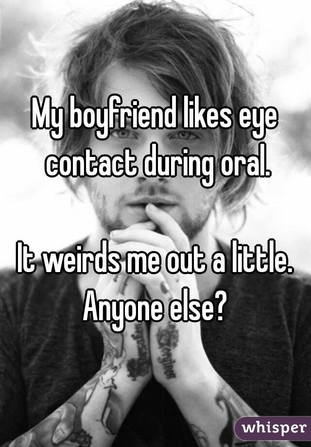 My boyfriend likes eye contact during oral.  It weirds me out a little. Anyone else?