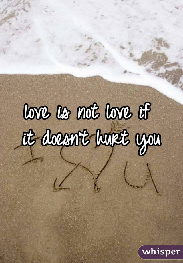 love is not love if  it doesn't hurt you