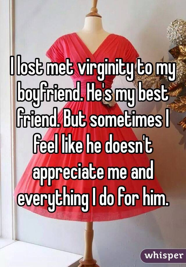 I lost met virginity to my boyfriend. He's my best friend. But sometimes I feel like he doesn't appreciate me and everything I do for him.