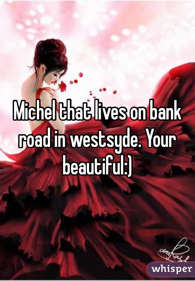 Michel that lives on bank road in westsyde. Your beautiful:)
