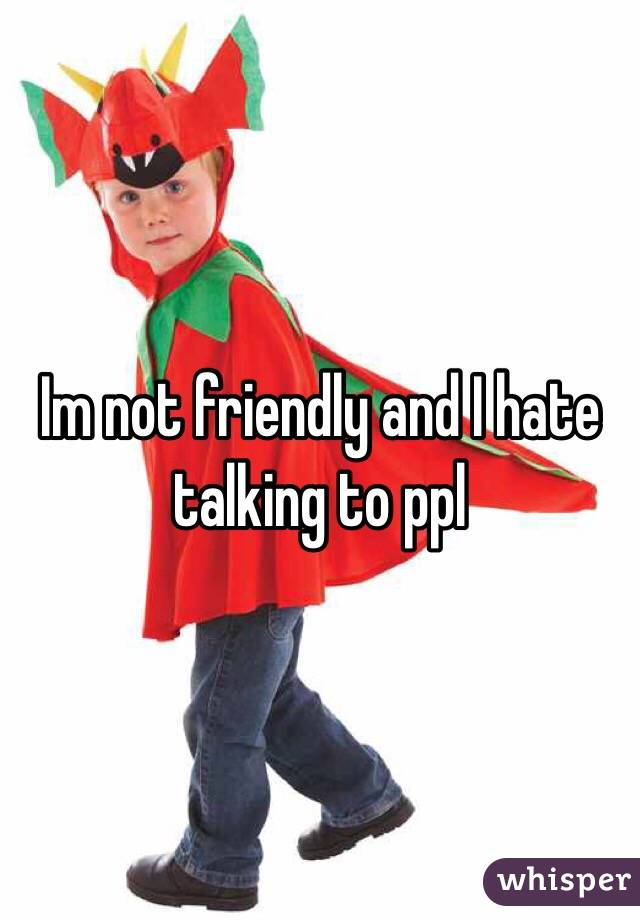 Im not friendly and I hate talking to ppl