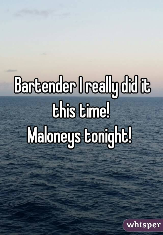 Bartender I really did it this time!  Maloneys tonight!