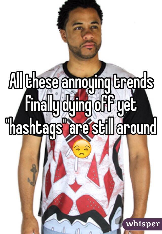 """All these annoying trends finally dying off yet """"hashtags"""" are still around 😒"""