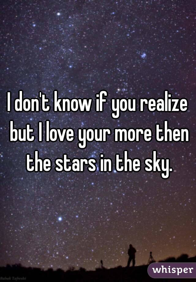 I don't know if you realize but I love your more then the stars in the sky.