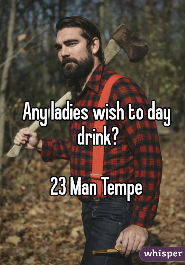 Any ladies wish to day drink?  23 Man Tempe