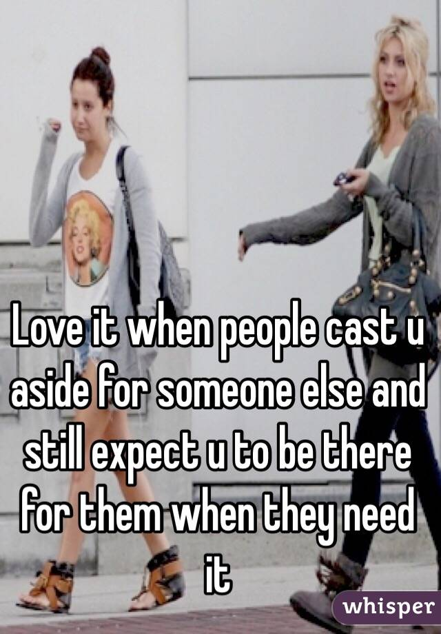 Love it when people cast u aside for someone else and still expect u to be there for them when they need it