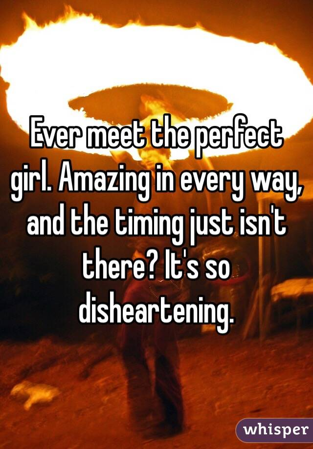Ever meet the perfect girl. Amazing in every way, and the timing just isn't there? It's so disheartening.