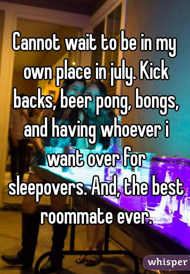 Cannot wait to be in my own place in july. Kick backs, beer pong, bongs, and having whoever i want over for sleepovers. And, the best roommate ever.