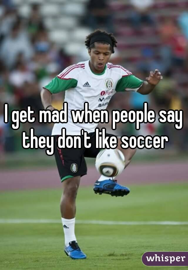I get mad when people say they don't like soccer