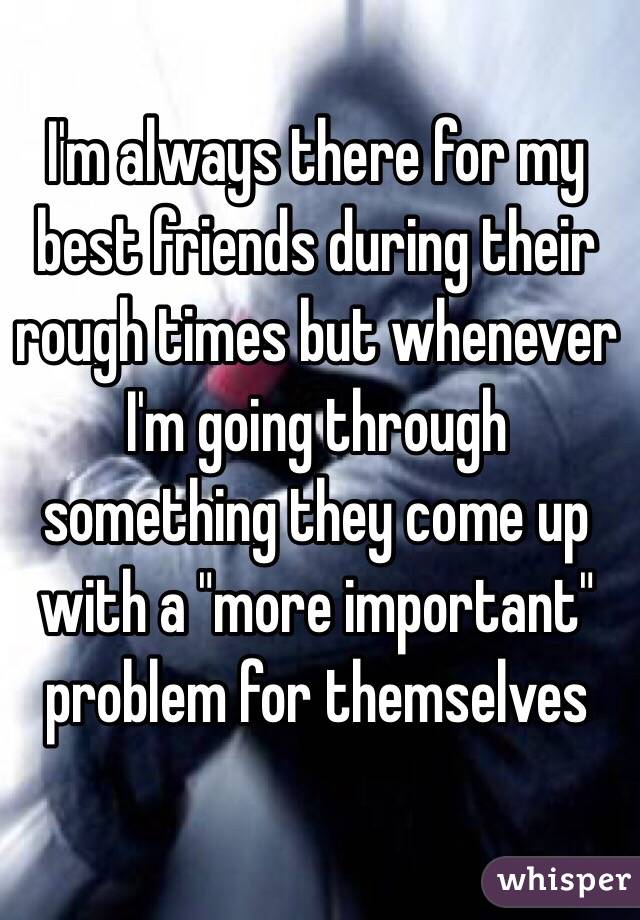 """I'm always there for my best friends during their rough times but whenever I'm going through something they come up with a """"more important"""" problem for themselves"""