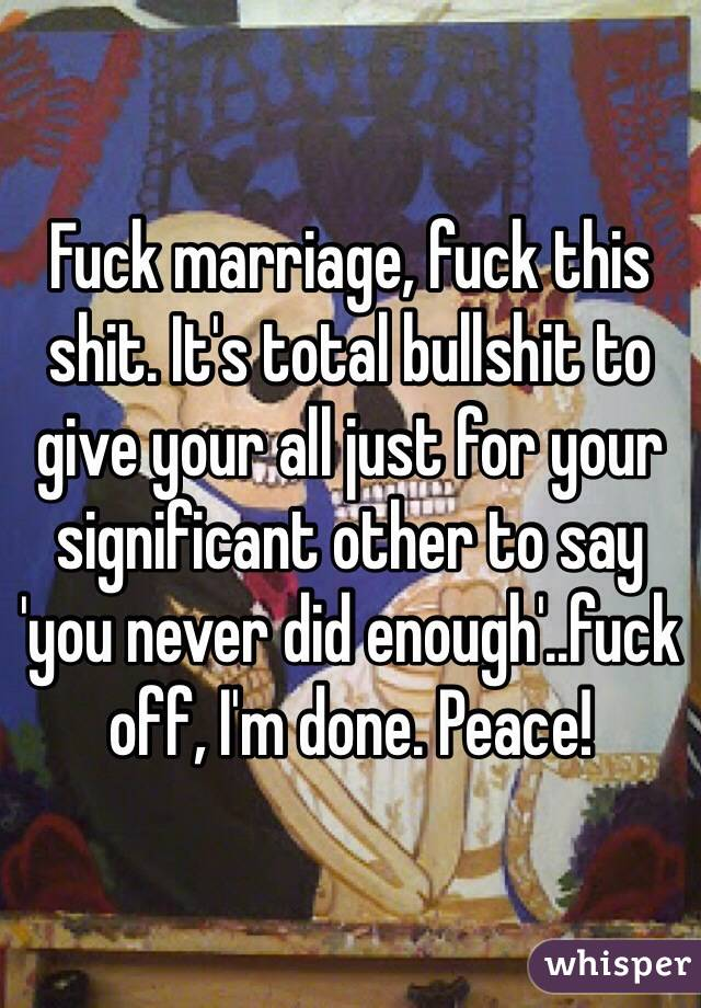 Fuck marriage, fuck this shit. It's total bullshit to give your all just for your significant other to say 'you never did enough'..fuck off, I'm done. Peace!