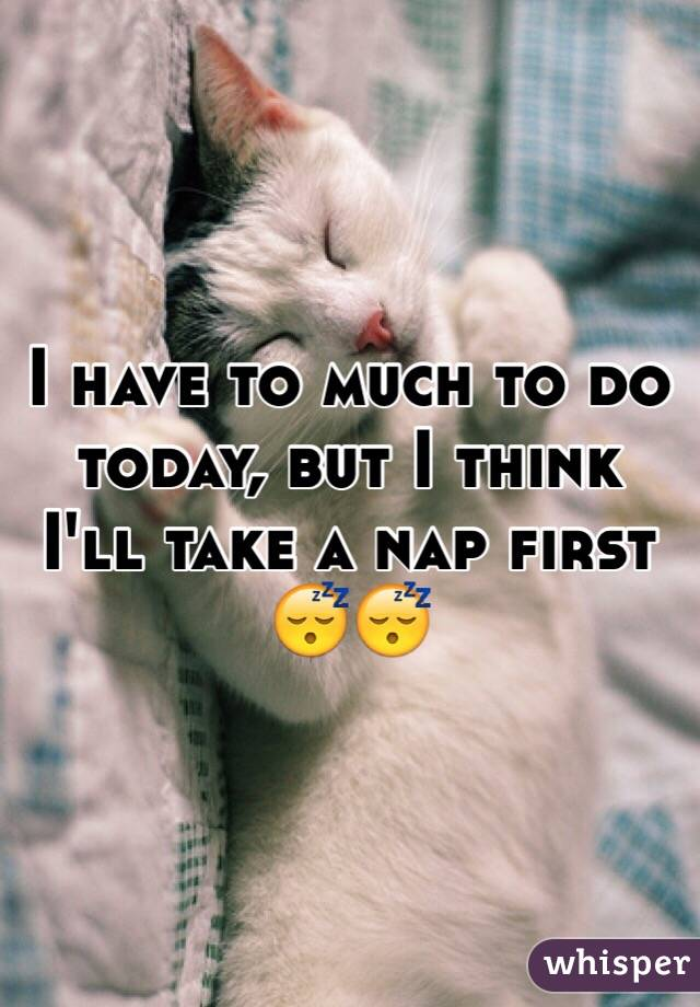I have to much to do today, but I think I'll take a nap first 😴😴