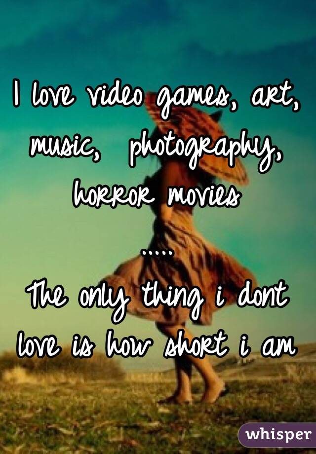 I love video games, art, music,  photography, horror movies .....  The only thing i dont love is how short i am