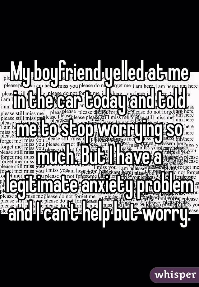 My boyfriend yelled at me in the car today and told me to stop worrying so much. But I have a legitimate anxiety problem and I can't help but worry.
