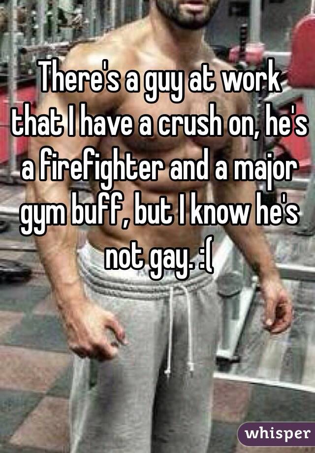 There's a guy at work that I have a crush on, he's a firefighter and a major gym buff, but I know he's not gay. :(